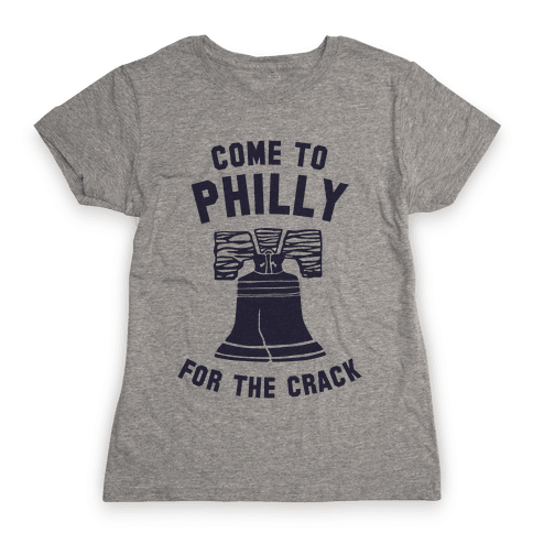 Come to Philly for the Crack Womens T-Shirt