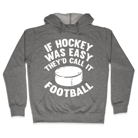 If Hockey Was Easy They'd Call It Football Hooded Sweatshirt