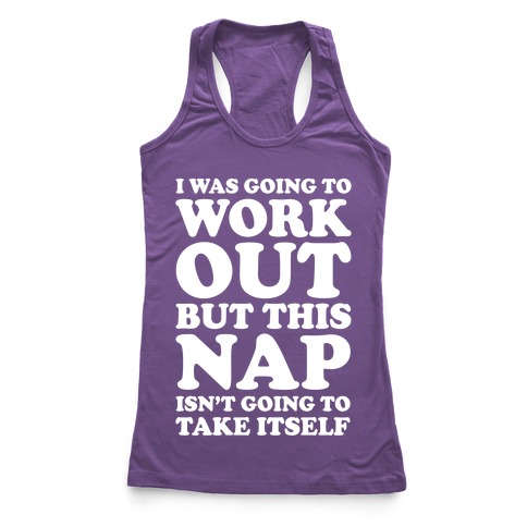 I Was Going To Workout But This Nap Isn't Going To Take Itself Racerback Tank Top