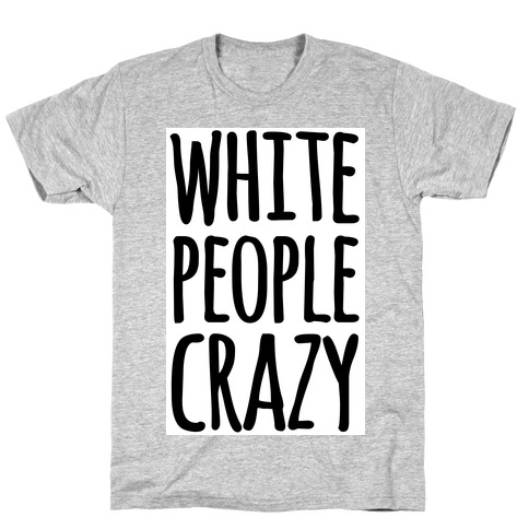 White People Crazy T-Shirt