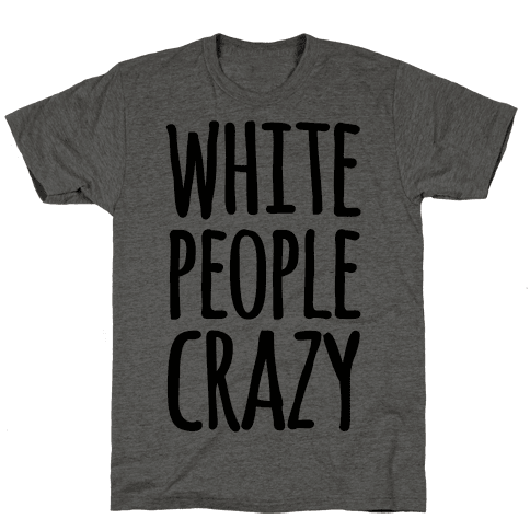 White People Crazy Mens T-Shirt