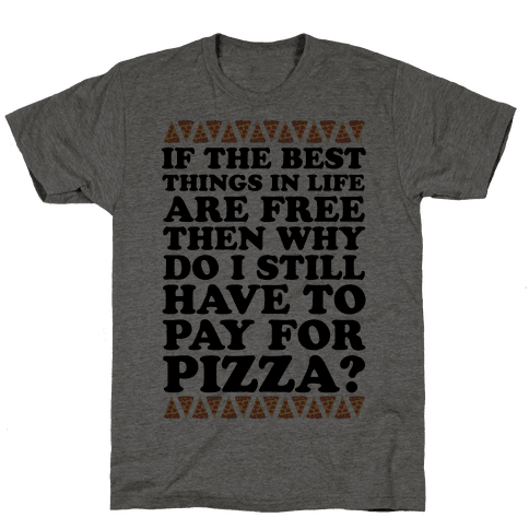 If The Best Things in Life are Free Then Why Do I Still Have to Pay for Pizza Mens T-Shirt