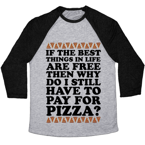If The Best Things in Life are Free Then Why Do I Still Have to Pay for Pizza Baseball Tee