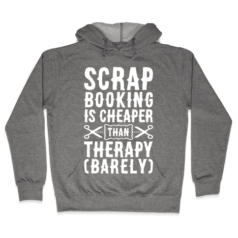 Scrapbooking Is Cheaper Than Therapy Hooded Sweatshirt