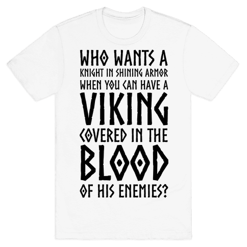 Who Wants A Knight In Shining Armor When You Can Have A Viking Covered In The Blood Of His Enemies? Mens T-Shirt