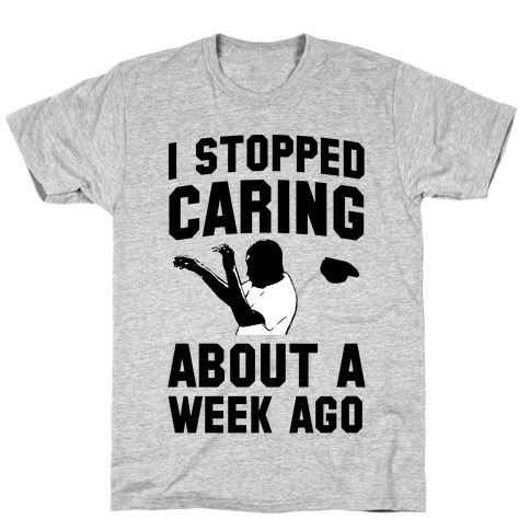 I Stopped Caring About a Week Ago T-Shirt