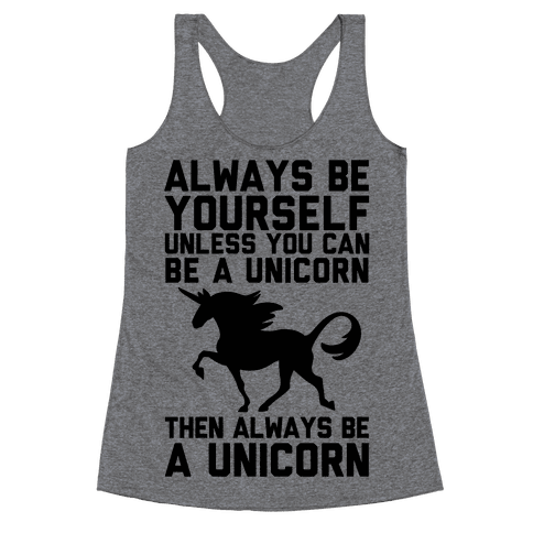 Always Be Yourself, Unless You Can Be A Unicorn Racerback Tank Top