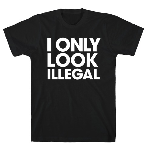 I Only Look Illegal T-Shirt