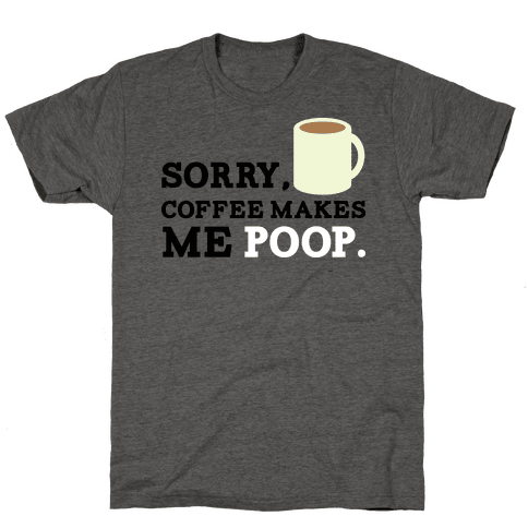 SORRY, COFFEE MAKES ME POOP