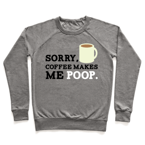 SORRY, COFFEE MAKES ME POOP Pullover