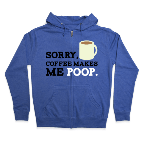 SORRY, COFFEE MAKES ME POOP Zip Hoodie