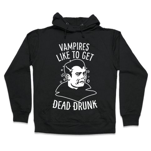 Vampires Like to Get Dead Drunk Hooded Sweatshirt