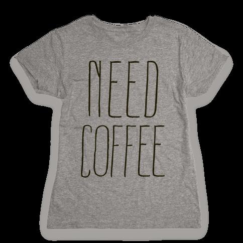 Need Coffee Womens T-Shirt