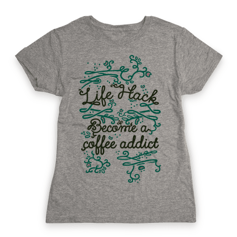 Life Hack Become A Coffee Addict Womens T-Shirt