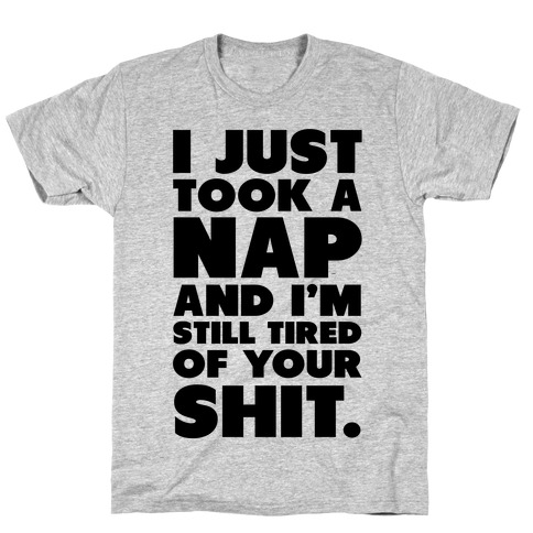 I Just Took a Nap and I'm Still Tired of Your Shit T-Shirt