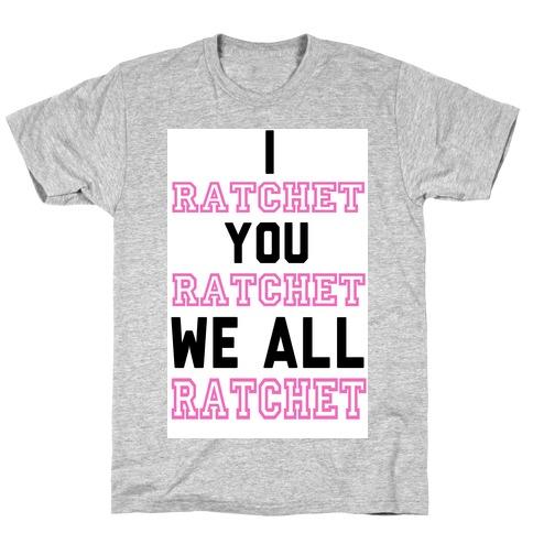 I Ratchet. You Ratchet. We All Ratchet. T-Shirt