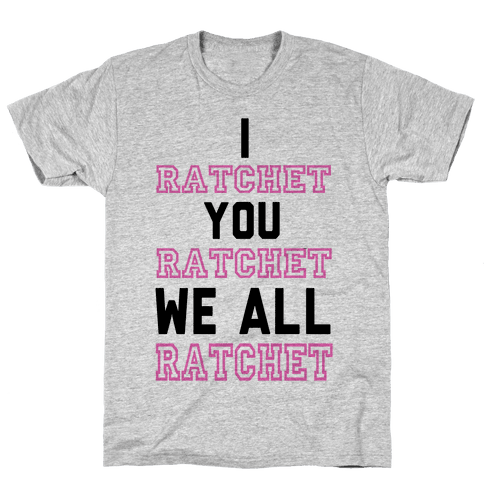 I Ratchet. You Ratchet. We All Ratchet. Mens T-Shirt