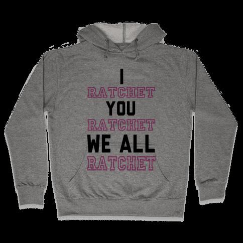 I Ratchet. You Ratchet. We All Ratchet. Hooded Sweatshirt