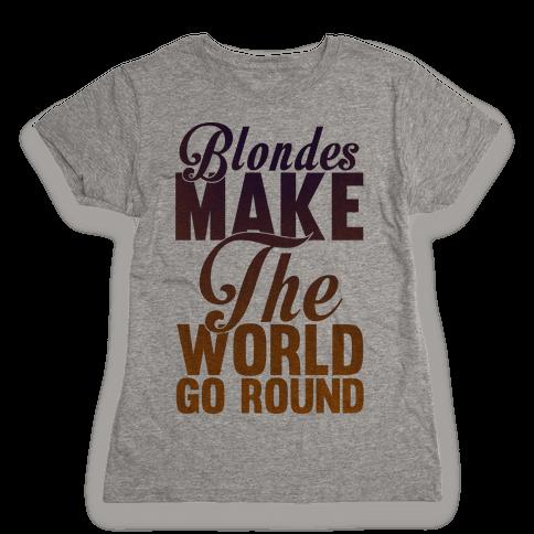 Blondes Make The World Go Round Womens T-Shirt