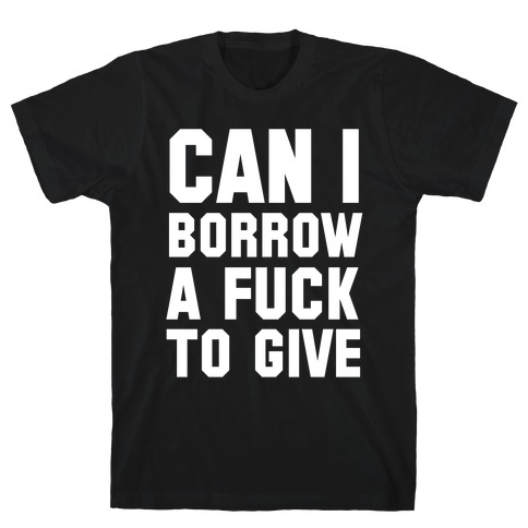Can I Borrow a F*ck to Give? T-Shirt