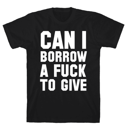 Can I Borrow a F*ck to Give? Mens T-Shirt