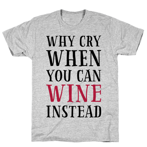 Why Cry When You Can Wine Instead Mens T-Shirt