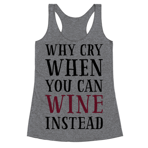 Why Cry When You Can Wine Instead Racerback Tank Top