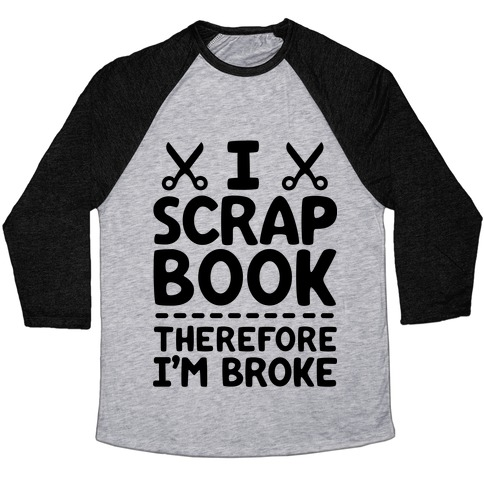 I Scrapbook, Therefore I'm Broke Baseball Tee