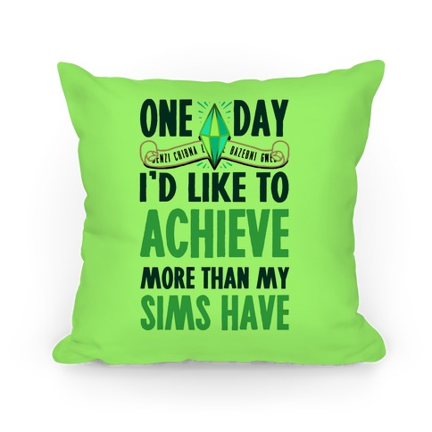 One Day I'd Like To Achieve More Than My Sims Have Pillow