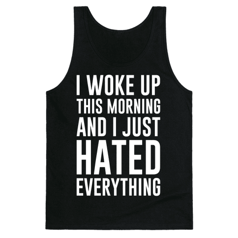 I Woke Up This Morning And I Just Hated Everything Tank Top