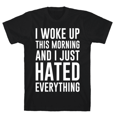 I Woke Up This Morning And I Just Hated Everything Mens T-Shirt