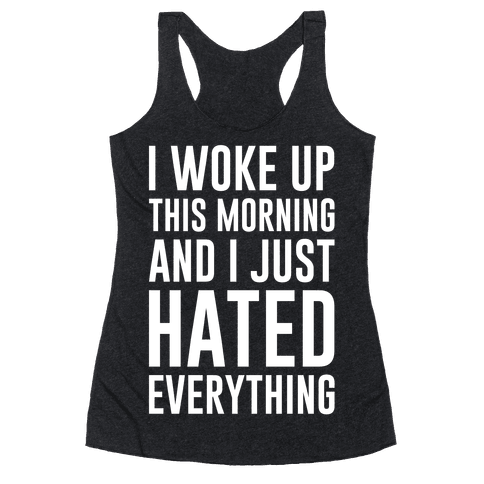 I Woke Up This Morning And I Just Hated Everything Racerback Tank Top
