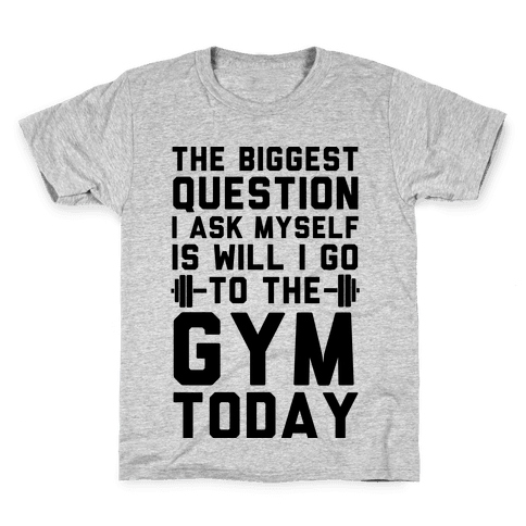 The Biggest Question I Ask Myself Is Will I Go To The Gym Today Kids T-Shirt