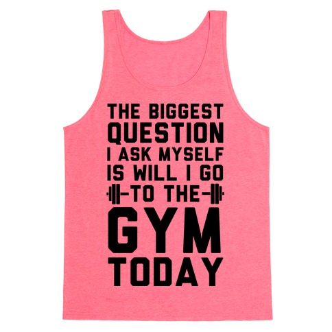 The Biggest Question I Ask Myself Is Will I Go To The Gym Today Tank Top