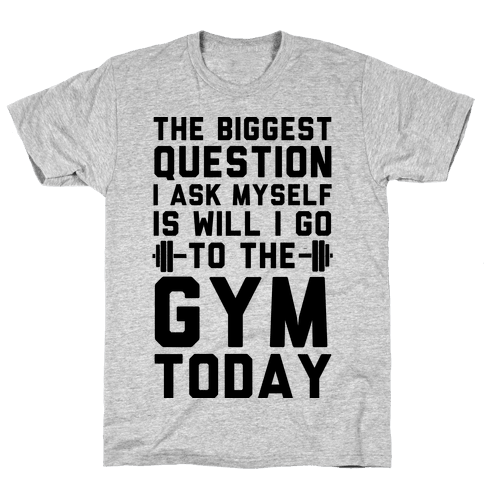 The Biggest Question I Ask Myself Is Will I Go To The Gym Today Mens T-Shirt
