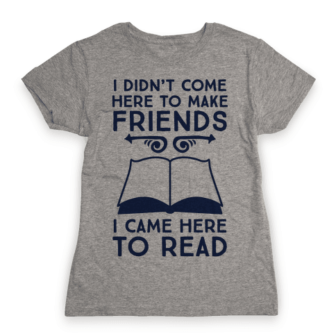 I Didn't Come Here To Make Friends, I Came Here To Read Womens T-Shirt