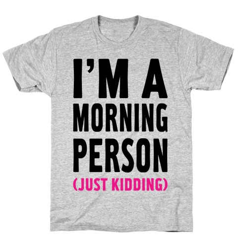 I'm a Morning Person Just Kidding T-Shirt