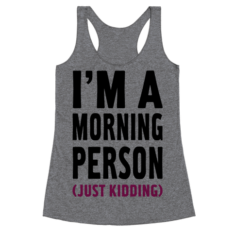 I'm a Morning Person Just Kidding Racerback Tank Top