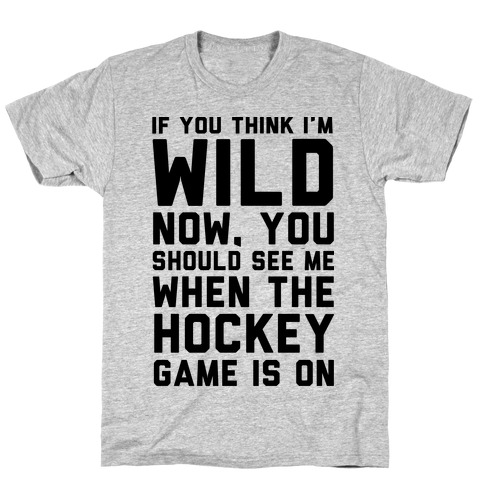 If You Think I'm Wild Now You Should See Me When The Hockey Game is On Mens T-Shirt