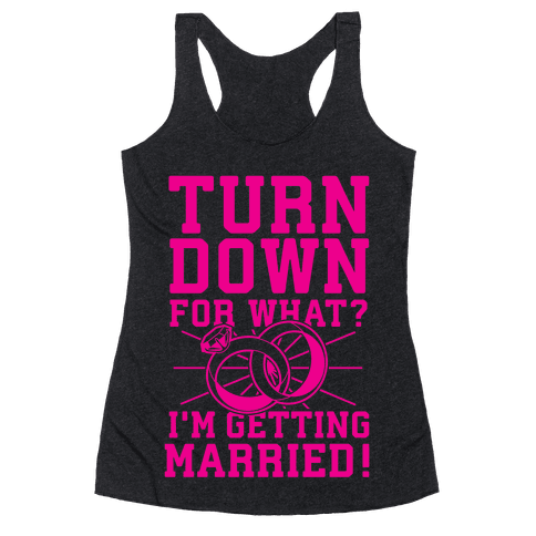 Turn Down for What? I'm Gettin Married! Racerback Tank Top