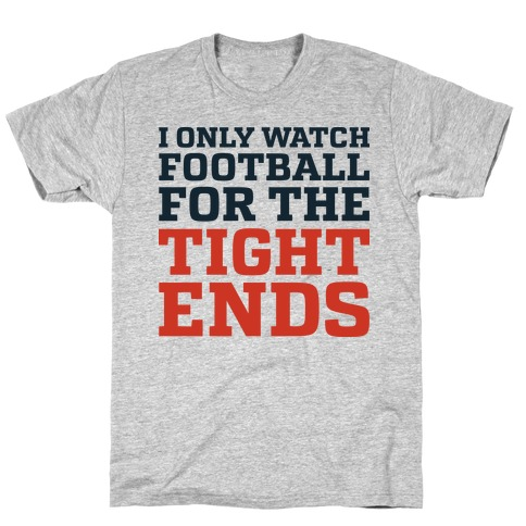 I Only Watch Football For The Tight Ends T-Shirt