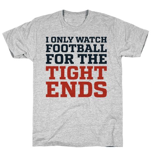 I Only Watch Football For The Tight Ends Mens T-Shirt