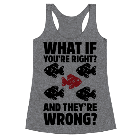 What If You're Right? And They're Wrong? Racerback Tank Top