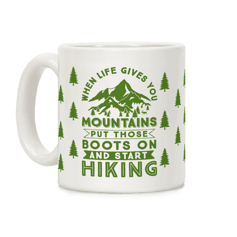 When Life Give you Mountains Put Those Boots On And Start Hiking Coffee Mug