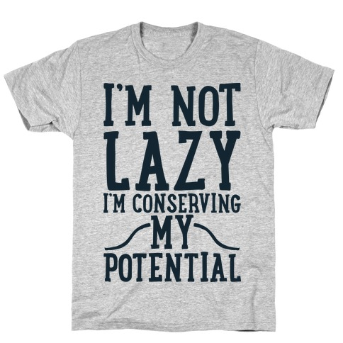 I'm Not Lazy I'm Conserving My Potential T-Shirt