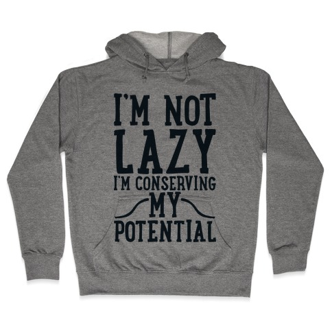 I'm Not Lazy I'm Conserving My Potential Hooded Sweatshirt