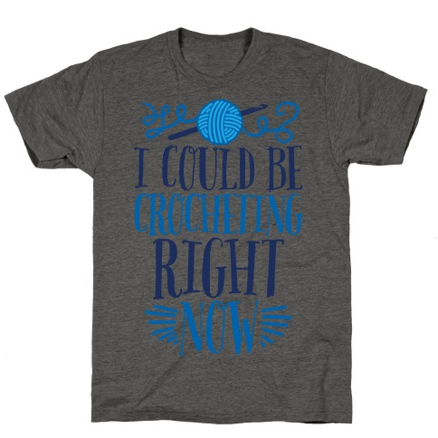 I Could Be Crocheting Right Now T-Shirt
