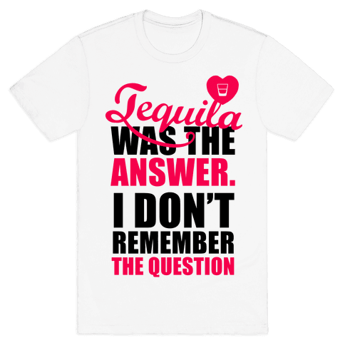 Tequila Was The Answer (I Don't Remember the Question) Mens T-Shirt