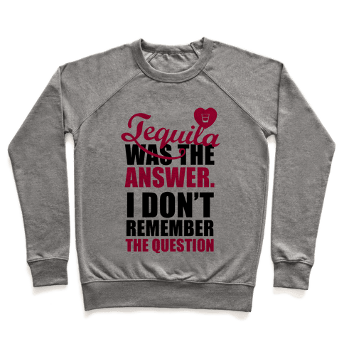 Tequila Was The Answer (I Don't Remember the Question) Pullover