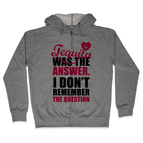 Tequila Was The Answer (I Don't Remember the Question) Zip Hoodie